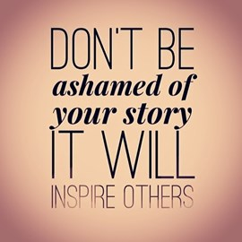 Never be ashamed of your story!